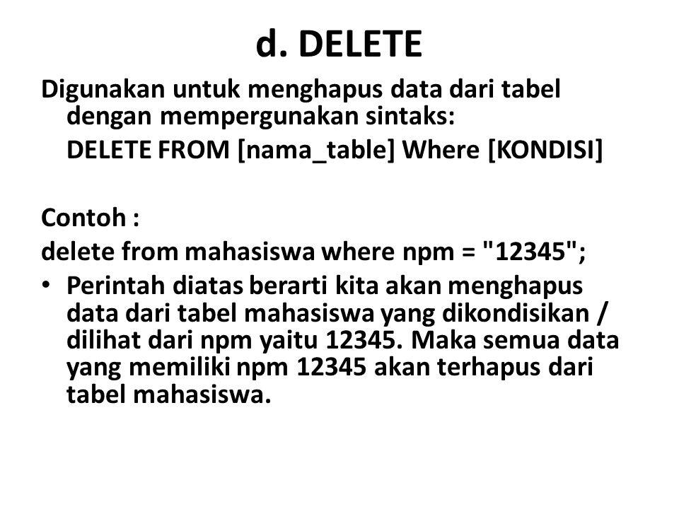 d. DELETE Digunakan untuk menghapus data dari tabel dengan mempergunakan sintaks: DELETE FROM [nama_table] Where [KONDISI]